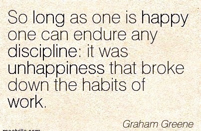 nice-work-quote-by-graham-greene-so-long-as-one-is-happy-one-can-endure-any-discipline-it-was-unhappiness-that-broke-down-the-habits-of-work.jpg