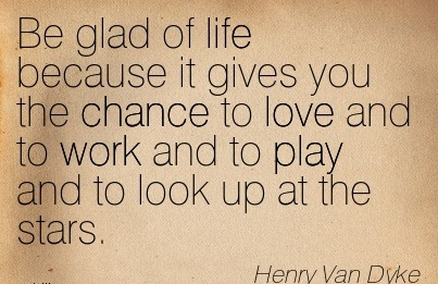 nice-work-quote-by-henry-van-dyke-be-glad-of-life-because-it-gives-you-the-chance-to-love-and-to-work-and-to-play-and-to-look-up-at-the-stars.jpg