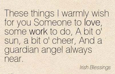 nice-work-quote-by-irish-blessings-these-things-i-warmly-wish-for-you-someone-to-love-some-work-to-do-a-bit-o-sun-a-bit-o-cheer-and-a-guardian-angel-always-near.jpg