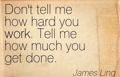 nice-work-quote-by-james-ling-dont-tell-me-how-hard-you-work-tell-me-how-much-you-get-done.jpg