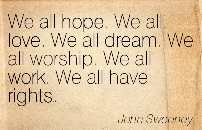 nice-work-quote-by-john-sweeney-we-all-hope-we-all-love-we-all-dream-we-all-worship-we-all-work-we-all-have-rights.jpg