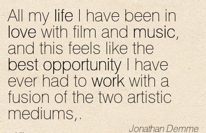 nice-work-quote-by-jonathan-demme-all-my-life-i-have-been-in-love-with-film-and-music-and-this-feels-like-the-best-opportunity-i-have-ever-had-to-work-with-fusion-of-the-two-artistic-mediums.jpg