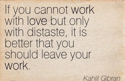 nice-work-quote-by-kahlil-gibran-if-you-cannot-work-with-love-but-only-with-distaste-it-is-better-that-you-should-leave-your-work.jpg