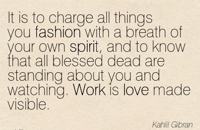 nice-work-quote-by-kahlil-gibran-it-is-to-charge-all-things-you-fashion-with-a-breath-of-your-own-spirit-and-to-know-that-all-blessed-dead-are-standing-about-you-and-watching-work-is-love-made-vis.jpg