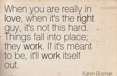 nice-work-quote-by-karyn-bosnak-when-you-are-really-in-love-when-its-the-right-guy-its-not-this-gard-things-fall-into-place-they-work-if-its-meant-to-be-itll-work-itself-out.jpg
