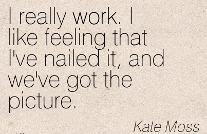 nice-work-quote-by-kate-moss-i-really-work-i-like-feeling-that-ive-nailed-it-and-weve-got-the-picture.jpg