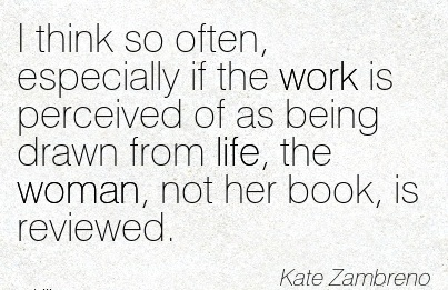 nice-work-quote-by-kate-zambreno-i-think-so-often-especially-if-the-work-is-perceived-of-as-being-drawn-from-life-the-woman-not-her-book-is-reviewed.jpg