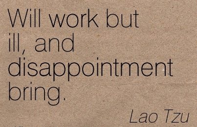 nice-work-quote-by-lao-tzu-will-work-but-ill-and-disappointment-bring.jpg