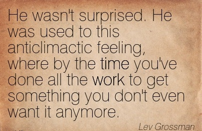 nice-work-quote-by-lev-grossman-he-wasnt-surprised-he-was-used-to-this-anticlimactic-feeling-where-by-the-time-youve-done-all-the-work-to-get-something-you-dont-even-want-it-anymore.jpg