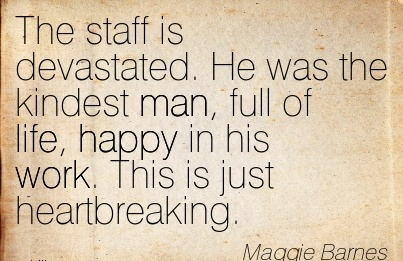nice-work-quote-by-maggie-barries-the-staff-is-devastated-he-was-the-kindest-man-full-of-life-happy-in-his-work-this-is-just-heartbreaking.jpg