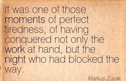 nice-work-quote-by-markus-zusak-it-was-one-of-those-moments-of-perfect-tiredness-of-having-conquered-not-only-the-work-at-hand-but-the-night-who-had-blocked-the-way.jpg