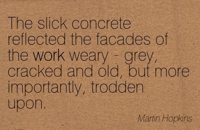 nice-work-quote-by-martin-hopkins-slick-concrete-reflected-the-facades-of-work-weary-grey-cracked-and-old-but-more-importantly-trodden-upon.jpg