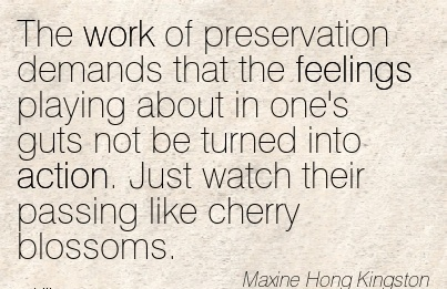 nice-work-quote-by-maxine-hong-kingston-work-of-preservation-demands-that-feelings-playing-about-in-ones-guts-not-be-turned-into-action-just-watch-their-passing-like-cherry-blossoms.jpg
