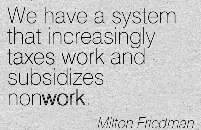 nice-work-quote-by-milton-friedman-we-have-a-system-that-increasingly-taxes-work-and-subsidizes-nonwork.jpg