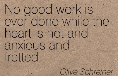 nice-work-quote-by-olive-schreiner-no-good-work-is-ever-done-while-the-heart-is-hot-and-anxious-and-fretted.jpg
