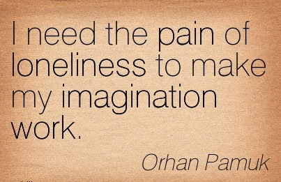 nice-work-quote-by-orhan-pamuk-i-need-the-pain-of-loneliness-to-make-my-imagination-work.jpg