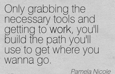 nice-work-quote-by-pamela-nicole-only-grabbing-the-necessary-tools-and-getting-to-work-youll-build-the-path-youll-use-to-get-where-you-wanna-go.jpg