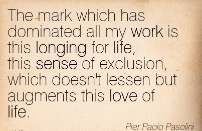 nice-work-quote-by-pier-paolio-pasolini-the-mark-which-has-dominated-all-my-work-is-this-longing-for-life-this-sense-of-exclusion-which-doesnt-lessen-but-augments-this-love-of-life.jpg