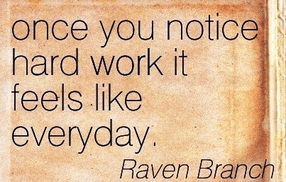 nice-work-quote-by-raven-branch-once-you-notice-hard-work-it-feels-like-everyday.jpg