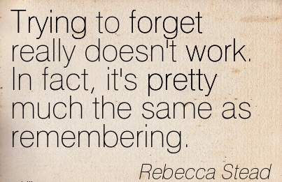 nice-work-quote-by-rebecca-stead-trying-to-forget-really-doesnt-work-in-fact-its-pretty-much-the-same-as-remembering.jpg