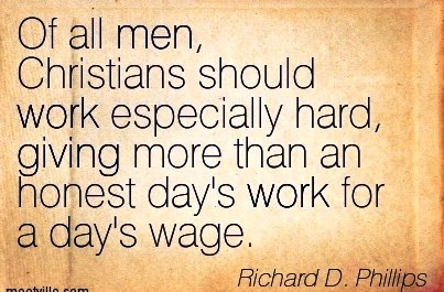 nice-work-quote-by-richard-d-phillips-of-all-men-christians-should-work-especially-hard-giving-more-than-an-honest-days-work-for-a-days-wage.jpg