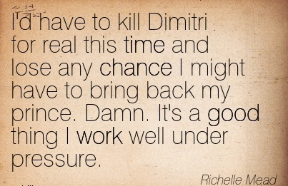 nice-work-quote-by-richelle-mead-id-have-to-kill-dimitri-for-real-this-time-and-lose-any-chance-i-might-have-to-bring-back-my-prince-damn-its-a-good-thing-i-work-well-under-pressure.jpg