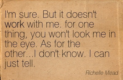 nice-work-quote-by-richelle-mead-im-sure-but-it-doesnt-work-with-me-for-one-thing-you-wont-look-me-in-the-eye-as-for-the-otheri-dont-know-i-can-just-tell.jpg