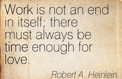 nice-work-quote-by-robert-a-heinlein-work-is-not-an-end-in-itself-there-must-always-be-time-enough-for-love.jpg