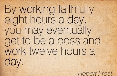 nice-work-quote-by-robert-frost-by-working-faithfully-eight-hours-day-you-may-eventually-get-to-be-boss-and-work-twelve-hours-day.jpg
