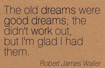 nice-work-quote-by-robert-james-waller-old-dreams-were-good-dreams-the-didnt-work-out-but-im-glad-i-had-them.jpg