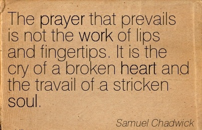 nice-work-quote-by-samuel-chadwick-the-prayer-that-prevails-is-not-the-work-of-lips-and-fingertips-it-is-the-cry-of-a-broken-heart-and-the-travail-of-a-stricken-soul.jpg