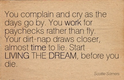 nice-work-quote-by-scottie-somers-you-complain-and-cry-as-the-days-go-by-you-work-for-paychecks-rather-than-fly-your-dirt-nap-draws-closer-almost-time-to-lie-start-living-the-dream-before-you-d.jpg