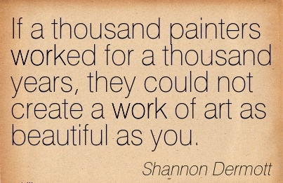 nice-work-quote-by-shannon-dermott-if-a-thousand-painters-worked-for-a-thousand-years-they-could-not-create-a-work-of-art-as-beautiful-as-you.jpg