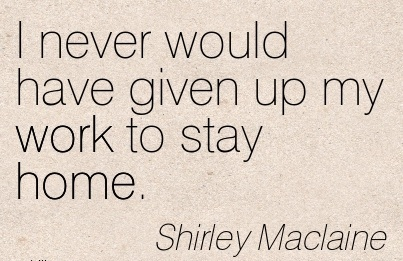 nice-work-quote-by-shirley-maclaine-i-never-would-have-given-up-my-work-to-stay-home.jpg