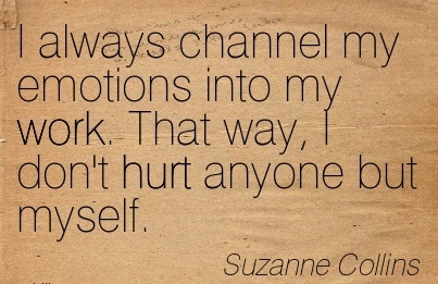 nice-work-quote-by-suzanne-collins-i-always-channel-my-emotions-into-my-work-that-way-i-dont-hurt-anyone-but-myself.jpg