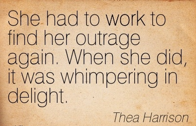 nice-work-quote-by-thea-harrison-she-had-to-work-to-find-her-outrage-again-when-she-did-it-was-whimpering-in-delight.jpg