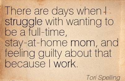 nice-work-quote-by-tori-spelling-there-are-days-when-i-struggle-with-wanting-to-be-a-full-time-stay-at-home-mom-and-feeling-guilty-bout-that-because-i-work.jpg