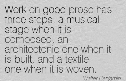 nice-work-quote-by-walter-benjamin-work-on-good-prose-has-three-steps-a-musical-stage-when-it-is-composed-an-architectonic-one-when-it-is-built-and-a-textile-one-when-it-is-woven.jpg