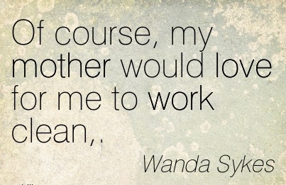 nice-work-quote-by-wanda-sykes-of-course-my-mother-would-love-for-me-to-work-clean.jpg