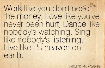 nice-work-quote-by-william-w-purkey-work-like-you-dont-need-the-money-love-like-youve-never-been-hurt-dance-like-nobodys-watching-sing-like-nobodys-listening-live-like-its-heaven-on-earth.jpg
