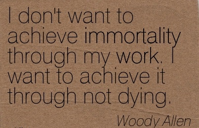 nice-work-quote-by-woody-allen-i-dont-want-to-achieve-immortality-through-my-work-i-want-to-achieve-it-through-not-dying.jpg