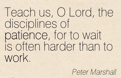 perfect-work-quote-by-peter-marshall-teach-us-o-lord-the-disciplines-of-patience-for-to-wait-is-often-harder-than-to-work.jpg
