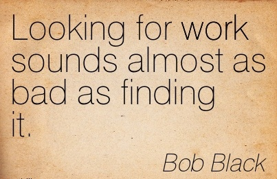popular-work-quote-by-bob-black-looking-for-work-sounds-almost-as-bad-as-finding-it.jpg