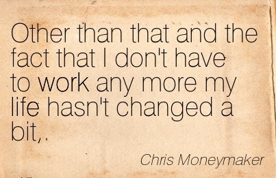 popular-work-quote-by-chris-moneymaker-other-than-that-and-the-fact-that-i-dont-have-to-work-any-more-my-life-hasnt-changed-a-bit.jpg