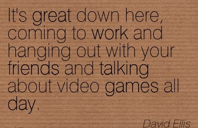 popular-work-quote-by-david-ellis-its-great-down-here-coming-to-work-and-hanging-out-with-your-friends-and-talking-about-video-games-all-day.jpg