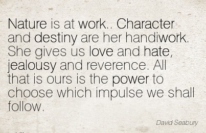 popular-work-quote-by-david-seabury-nature-is-at-work-character-and-destiny-are-her-handiwork-she-gives-us-love-and-hate-jealousy-and-reverence-all-that-is-ours-is-the-power-to-choose-which-imp.jpg