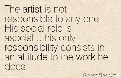 popular-work-quote-by-georg-baseltz-the-artist-is-not-responsible-to-any-one-his-social-role-is-asocial-his-only-responsibility-consists-in-an-attitude-to-the-work-he-does.jpg