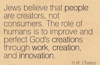 popular-work-quote-by-hw-charles-jews-believe-that-people-are-creators-not-consumers-the-role-of-humans-is-to-improve-and-perfect-gods-creations-through-work-creation-and-innovation.jpg