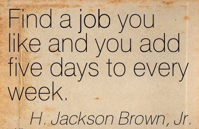 popular-work-quote-by-j-jackson-brown-jr-find-a-job-you-like-and-you-add-five-days-to-every-week.jpg