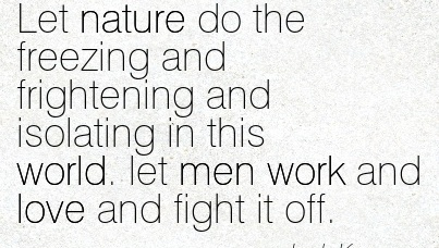 popular-work-quote-by-jack-kerouac-let-nature-do-the-freezing-and-frightening-and-isolating-in-this-world-let-men-work-and-love-and-fight-it-off.jpg